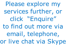 "Please explore my services further, or  click  ""Enquire"" to find out more via email, telephone, or live chat via Skype"